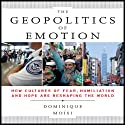 The Geopolitics of Emotion: How Cultures of Fear, Humiliation, and Hope are Reshaping the World (       UNABRIDGED) by Dominique Moisi Narrated by Scott Peterson