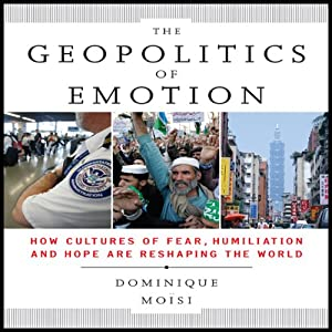 The Geopolitics of Emotion: How Cultures of Fear, Humiliation, and Hope are Reshaping the World | [Dominique Moisi]