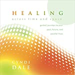 Healing Across Time and Space: Guided Journeys to Your Past, Future, and Parallel Lives | Cyndi Dale