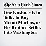 One Kushner Is in Talks to Buy Miami Marlins, as His Brother Settles Into Washington | Andrew Ross Sorkin,Michael J. De La Merced