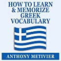 How to Learn and Memorize Greek Vocabulary: Using A Memory Palace Specifically Designed for Greek (Magnetic Memory Series) Audiobook by Anthony Metivier Narrated by Dan Kassis