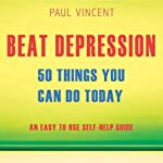 Beat Depression - 50 Things You Can Do Today: An Easy Self-Help Guide | Paul Vincent