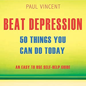 Beat Depression - 50 Things You Can Do Today: An Easy Self-Help Guide | [Paul Vincent]