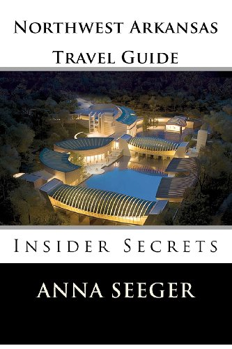 Northwest Arkansas Travel Guide : Insider Secrets: Insider Secrets (Bentonville, Rogers, Fayetteville & Eureka Springs)