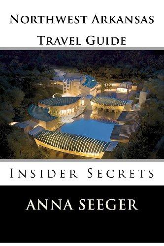 Northwest Arkansas Travel Guide : Insider Secrets: Insider Secrets (Bentonville, Rogers, Fayetteville & Eureka Springs)