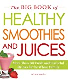 Adams Media The Big Book of Healthy Smoothies and Juices: More Than 500 Fresh and Flavorful Drinks for the Whole Family