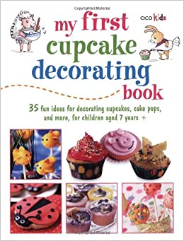 Cake And Cupcake Decorating Books : My First Cupcake Decorating Book: 35 Fun Ideas for ...