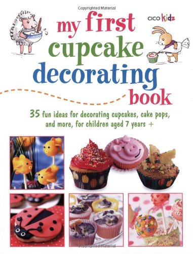 My First Cupcake Decorating Book: 35 Recipes for Decorating Cupcakes, Cookies, and Cake Pops for Children Ages 7 Years + (Cico Kidz)