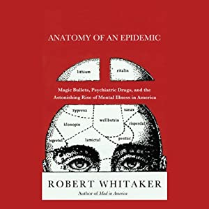 Anatomy of an Epidemic: Magic Bullets, Psychiatric Drugs, and the Astonishing Rise of Mental Illness in America | [Robert Whitaker]