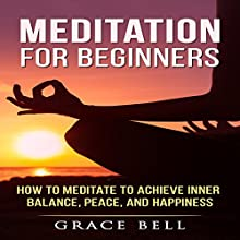 Meditation for Beginners: How to Meditate to Achieve Inner Balance, Peace, and Happiness Audiobook by Grace Bell Narrated by Tonia Blake
