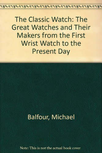 The Classic Watch: The Great Watches and Their Makers from the First Wrist Watch to the Present Day