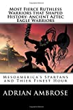 img - for Most Fierce Ruthless Warriors That Shaped History: Ancient Aztec Eagle Warriors: Mesoamerica's Spartans and Their Finest Hour book / textbook / text book
