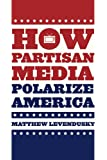 How Partisan Media Polarize America (Chicago Studies in American Politics)