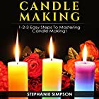 Candle Making: 1-2-3 Easy Steps to Mastering Candle Making! Hörbuch von Stephanie Simpson Gesprochen von: Millian Quinteros