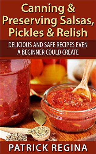 Canning & Preserving Salsas, Pickles & Relish: Delicious and Safe Recipes Even a Beginner Could Create by Patrick Regina