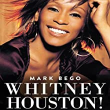 Whitney Houston!: The Spectacular Rise and Tragic Fall of the Woman Whose Voice Inspired a Generation (       UNABRIDGED) by Mark Bego Narrated by Alex Barrett
