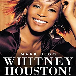 Whitney Houston!: The Spectacular Rise and Tragic Fall of the Woman Whose Voice Inspired a Generation | [Mark Bego]