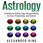 Astrology: A Guide to Zodiac Sign Compatibility in Love, Friendships, and Career Hörbuch von Alexander King Gesprochen von: Thomas Spanos