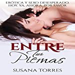 Entre Tus Piernas [Between Your Legs]: Erótica y Sexo Desesperado. Hoy. Ya. Ahora. Por favor. [Erotic and Desperate Sex. Today. Already. Now. Please.]   Susana Torres