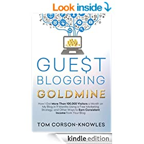 Guest Blogging Goldmine: How I Got More Than 100,000 Visitors a Month on My Blog in 9 Months Using a Free Marketing Strategy, and Other Ways to Earn Consistent Income from Your Blog