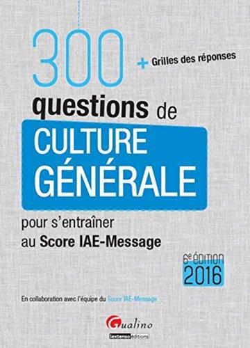 300 questions de culture générale pour s'entraîner au Score IAE-Message 2016 : Avec grille des réponses