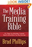 The Media Training Bible: 101 Things You Absolutely, Positively Need To Know Before Your Next Interview