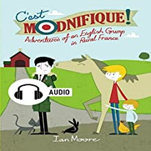 C'est Modnifique!: Adventures of an English Grump in Rural France (       UNABRIDGED) by Ian Moore Narrated by Ian Moore