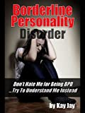 Borderline Personality Disorder: Don't Hate Me For Being BPD ...Try To Understand Me, Instead