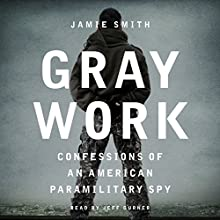 Gray Work: Confessions of an American Paramilitary Spy Audiobook by Jamie Smith Narrated by Jeff Gurner