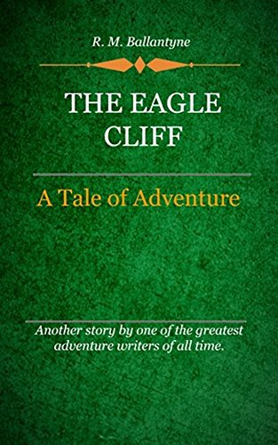 R. M. Ballantyne - The Eagle Cliff (Illustrated): A Tale Of Adventure