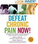 Defeat Chronic Pain Now!: Groundbreak...