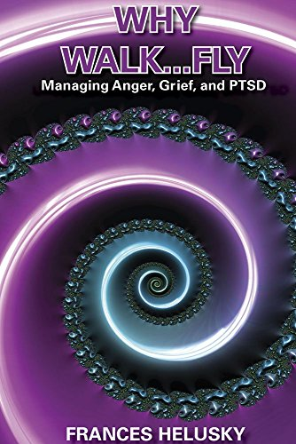 Why Walk...Fly: Managing Anger, Grief, and PTSD by Frances Helusky