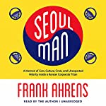 Seoul Man: A Memoir of Cars, Culture, Crisis, and Unexpected Hilarity Inside a Korean Corporate Titan | Frank Ahrens