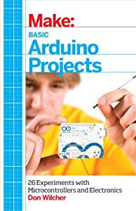 Make: Basic Arduino Projects: 26 Experiments with Microcontrollers and Electronics from Maker Media, Inc