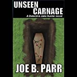 Unseen Carnage: Detective Jake Hunter Mysteries, Volume 3   Joe B. Parr