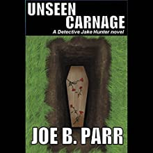 Unseen Carnage: Detective Jake Hunter Mysteries, Volume 3 Audiobook by Joe B. Parr Narrated by David Halliburton