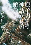 原子力神話からの解放 −日本を滅ぼす九つの呪縛 (講談社+アルファ文庫 G 227-1)