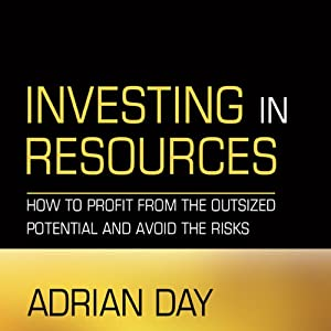 Investing in Resources: How to Profit from the Outsized Potential and Avoid the Risks | [Adrian Day]