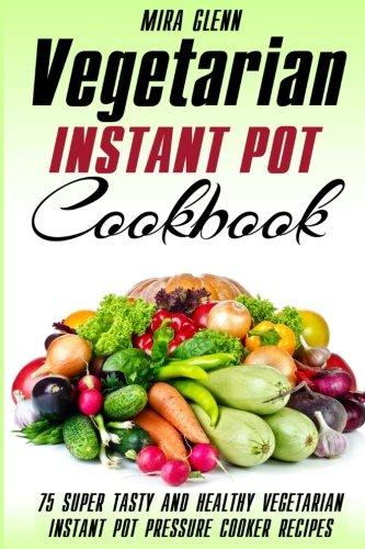 Vegetarian Instant Pot Cookbook: 75 Super Tasty and Healthy Vegetarian Instant Pot Pressure Cooker Recipes by Mira Glenn
