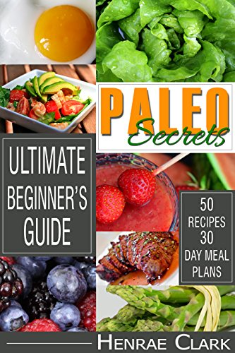 Paleo: All Secrets of Paleo Diet Benefits and Healthy Life Style: Ultimate Beginner's Guide With Recipes and 30-Day Meal Plan (Paleo Diet, Weight Loss, ... Loss Grain Free Meal Plan Recipes Cookbook) by Henrae Clark