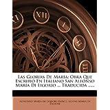 Las Glorias De María: Obra Que Escribió En Italiano San Alfónso María Di Ligorio ... Traducida ...... (Spanish...