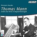 Thomas Mann. Leben und Werk in Originalbeiträgen Hörbuch von Hermann Kurzke Gesprochen von: Thomas Mann