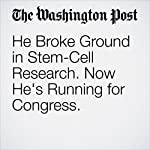 He Broke Ground in Stem-Cell Research. Now He's Running for Congress. | Ben Guarino