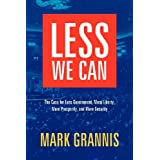 Less We Can: The Case for Less Government, More Liberty, More Prosperity, and More Security ~ Mark Grannis