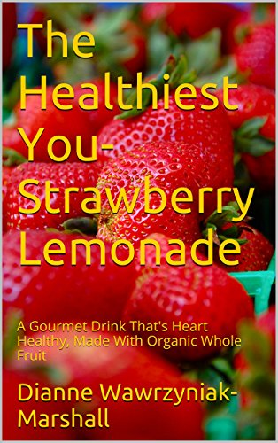 The Healthiest You- Strawberry Lemonade: A Gourmet Drink That's Heart Healthy, Made With Organic Whole Fruit (Recipes, For The Healthiest You Book 13) by Dianne Wawrzyniak-Marshall