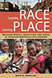 Learning Race, Learning Place: Shaping Racial Identities and Ideas in African American Childhoods (Series in Childhood Studies)