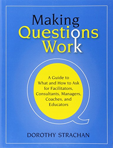 Making Questions Work: A Guide to How and What to Ask for Facilitators, Consultants, Managers, Coaches, and Educators