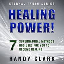 Healing Power!: 7 Supernatural Methods God Uses for You to Receive Healing: Eternal Truth, Book 1 (       UNABRIDGED) by Randy Clark Narrated by Randy Clark