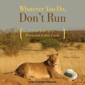 Whatever You Do, Don't Run: True Tales of a Botswana Safari Guide | [Peter Allison]