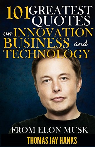 101 Greatest Quotes on Innovation, Business and Technology from Elon Musk: Powerful Quotes and Life Lessons from Famous People